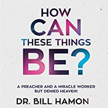 How Can These Things Be?: A Preacher and a Miracle Worker but Denied Heaven! Audiobook by Bill Hamon Narrated by Dan Carroll