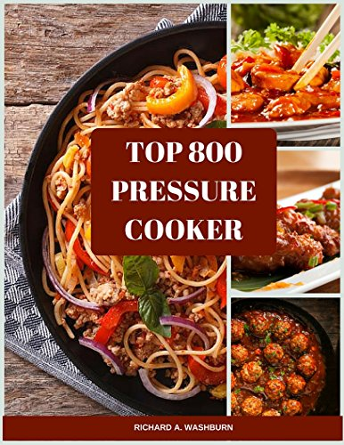 Top 800 Pressure Cooker Recipes (Slow Cooker, Slow Cooking, Meals, Chicken, Crock Pot, Instant Pot, Electric Pressure Cooker, Vegan, Paleo, Dinner) by Richard A. Washburn