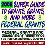 2008 Super Guide to Grants, Grants, and More Federal Grants - Government Assistance for People and Small Business: Grants, Loans, Aid, Applications, New Programs, FOIA Records, CFDA (CD-ROM)