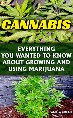 Cannabis: Everything You Wanted To Know About Growing And Using Marijuana: (Cannabis Oil, Cannabis Growing, Cannabis Seeds, Dabs, Edibles, Vapes, Hash,Strands, ... Marijuana Indoors | Growing Weed Indoors)