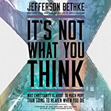 It's Not What You Think: Why Christianity Is So Much More Than Going to Heaven When You Die (       UNABRIDGED) by Jefferson Bethke Narrated by Jefferson Bethke
