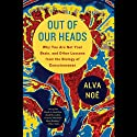 Out of Our Heads: You Are Not Your Brain, and Other Lessons from the Biology of Consciousness (       UNABRIDGED) by Alva Noe Narrated by Jay Snyder