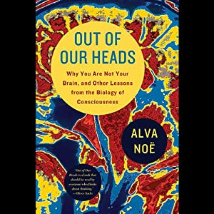 Out of Our Heads: You Are Not Your Brain, and Other Lessons from the Biology of Consciousness | [Alva Noe]