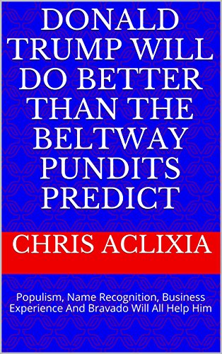 Donald Trump Will Do Better Than The Beltway Pundits Predict: Populism, Name Recognition, Business Experience And Bravado Will All Help Him PDF Download Free