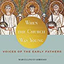 When the Church Was Young: Voices of the Early Fathers (       UNABRIDGED) by Marcellino D'Ambrosio Narrated by Marcellino D'Ambrosio