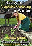 Backyard Vegetable Gardening in Winter: A Beginners Guide to a Successful Vegetable Gardening in Winter