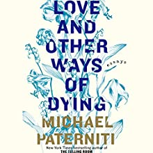 Love and Other Ways of Dying: Essays (       UNABRIDGED) by Michael Paterniti Narrated by Richard Poe