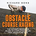 Obstacle Course Racing: The Ultimate Beginners Guide to Completing Your First Adventure Race Audiobook by Richard Bond Narrated by Michael Gilboe