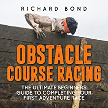 Obstacle Course Racing: The Ultimate Beginners Guide to Completing Your First Adventure Race (       UNABRIDGED) by Richard Bond Narrated by Michael Gilboe