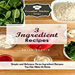 3 Ingredient Recipes: Simple and Delicious Three Ingredient Recipes You Can Make at Home: The Essential Kitchen Series, Book 103 | Sarah Sophia