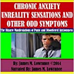 Chronic Anxiety Unreality Sensations and Other Odd Symptoms: The Bizarre Manifestations of Panic and Disordered Anxiousness | James M. Lowrance