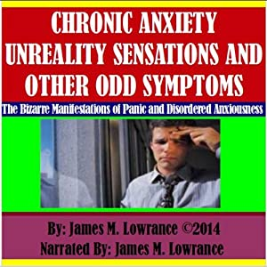 Chronic Anxiety Unreality Sensations and Other Odd Symptoms: The Bizarre Manifestations of Panic and Disordered Anxiousness | [James M. Lowrance]