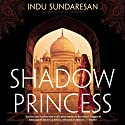 Shadow Princess: The Taj Mahal Trilogy, Book 3 Audiobook by Indu Sundaresan Narrated by Sneha Mathan