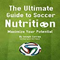 The Ultimate Guide to Soccer Nutrition: Maximize Your Potential Audiobook by Joseph Correa Narrated by Andrea Erickson