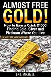 Almost Free Gold!: How to Earn a Quick $1000 Finding Gold, Silver and Platinum Where You Live (Almost Free Money) (Volume 6)