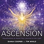 The Archangel Guide to Ascension: Visualizations to Assist Your Journey to the Light | Diana Cooper,Tim Whild