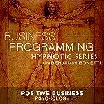 Positive Business Psychology: Hypnotic Business Programming Series | Benjamin P Bonetti