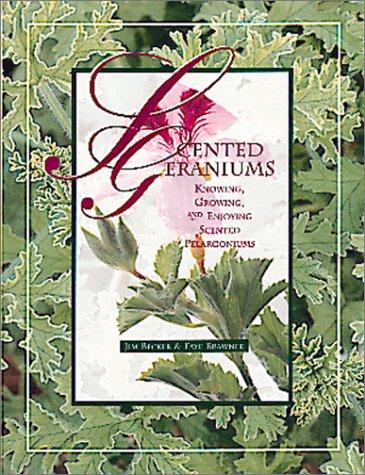 Scented Geraniums: Knowing, Growing, and Enjoying Scented Pelargoniums, Jim Becker, Faye Brawner