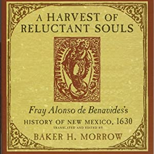 A Harvest of Reluctant Souls: Fray Alonso de Benavides's History of New Mexico, 1630 | [Baker H. Morrow]