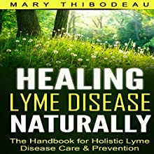Healing Lyme Disease Naturally: The Handbook for Holistic Lyme Disease Care and Prevention Audiobook by Mary Thibodeau Narrated by Race Wagner