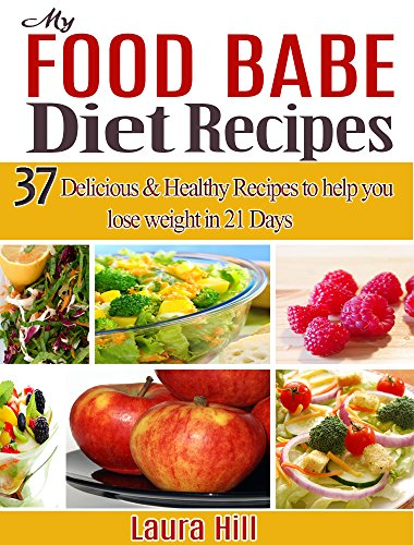 My food Babe Diet Recipes: 37 Delicious & Healthy Recipes to help you lose weight in 21 Days. The Food Babe Way! by Laura Hill