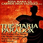 The Maria Paradox: How Latinas Can Merge Old World Traditions With New World Self-Esteem | Carmen Vazquez,Rosa Gil