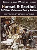 Hansel And Grethel And Other Grimms Fairy Tales (Illustrated by Arthur Rackham)