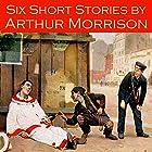 Six Short Stories by Arthur Morrison Hörbuch von Arthur Morrison Gesprochen von: Cathy Dobson