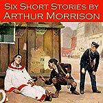 Six Short Stories by Arthur Morrison | Arthur Morrison