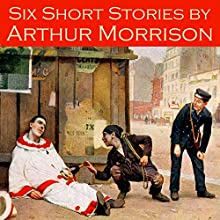 Six Short Stories by Arthur Morrison Audiobook by Arthur Morrison Narrated by Cathy Dobson