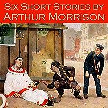 Six Short Stories by Arthur Morrison | Livre audio Auteur(s) : Arthur Morrison Narrateur(s) : Cathy Dobson