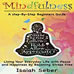 Mindfulness: A Step-by-Step Beginners Guide on Living Your Everyday Life with Peace and Happiness by Becoming Stress Free | Isaiah Seber