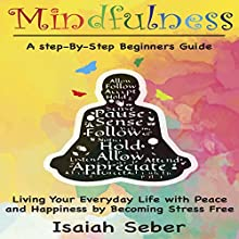 Mindfulness: A Step-by-Step Beginners Guide on Living Your Everyday Life with Peace and Happiness by Becoming Stress Free | Livre audio Auteur(s) : Isaiah Seber Narrateur(s) : Charles Wells