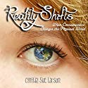 Reality Shifts: When Consciousness Changes the Physical World (       UNABRIDGED) by Cynthia Sue Larson Narrated by Cynthia Sue Larson