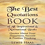 The Best Quotations Book of All Motivational & Inspirational Books: Quotes About Your Happiness, Success & Positive Thinking | Lewis Haas