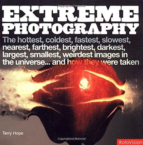 Extreme Photography: The Hottest, Coldest, Fastest, Slowest, Nearest, Farthest, Brightest, Darkest, Largest, Smallest, Weirdest Images In T