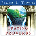 Praying the Proverbs: Praying the Scriptures (Destiny Images) Audiobook by Elmer L. Towns Narrated by Paul Holbrook