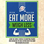 Eat More, Weigh Less: Learn the Simple Strategy to Dropping Pounds and Shredding Fat While Eating What You Want and Avoiding False Diets | Peter Paulson