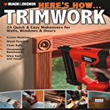 Editors of CPi Black & Decker Here's How... Trimwork: 24 Quick & Easy Makeopvers for Walls, Windows & Doors