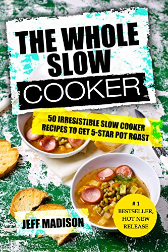 The Whole Slow Cooker: 50 Irresistible Slow Cooker Recipes To Get 5-Star Pot Roast (Good Food Series) by Jeff Madison