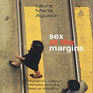 Sex at the Margins: Migration, Labour Markets, and the Rescue Industry | [Laura Agustin]