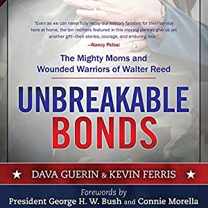 Unbreakable Bonds: The Mighty Moms and Wounded Warriors of Walter Reed (       UNABRIDGED) by Dava Guerin, Kevin Ferris, George H. W. Bush (foreword), Connie Morella (foreword) Narrated by Joe Barrett, Dina Pearlman, Mark Boyett