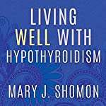Living Well with Hypothyroidism: What Your Doctor Doesn't Tell You...That You Need to Know | Mary J. Shomon