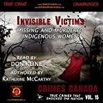 Invisible Victims: Missing & Murdered Indigenous Women: Crimes Canada: True Crimes That Shocked the Nation, Book 15 | Katherine McCarthy