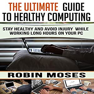 The Ultimate Guide to Healthy Computing: Stay Healthy and Avoid Injury While Working Long Hours on Your PC Hörbuch von Robin Moses Gesprochen von: Mary Graham