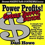Power Profits! Google Traffic Tactics - A Simple but Effectivve Way to Build Your Business | Dan Howe