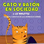 Gato Y Ratón En Sociedad [Cat and Mouse in Society]: Hermanos Grimm [Brothers Grimm] | Liz Doolittle