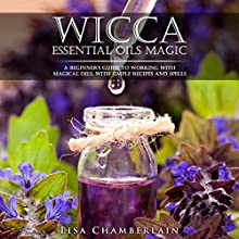 Wicca Essential Oils Magic: A Beginner's Guide to Working with Magical Oils, with Simple Recipes and Spells Audiobook by Lisa Chamberlain Narrated by Kris Keppeler