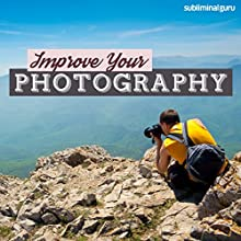Improve Your Photography: Take Fantastic Photos with Subliminal Messages  by  Subliminal Guru Narrated by  Subliminal Guru