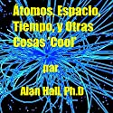 Átomos, Espacio, Tiempo, y Otras Cosas 'Cool' (Spanish Edition) Audiobook by Alan Hall PhD Narrated by  Rafael Serrano de Royal Logistics Group